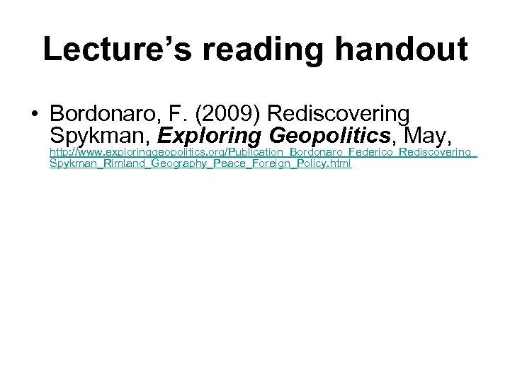 Lecture's reading handout • Bordonaro, F. (2009) Rediscovering Spykman, Exploring Geopolitics, May, http: //www.
