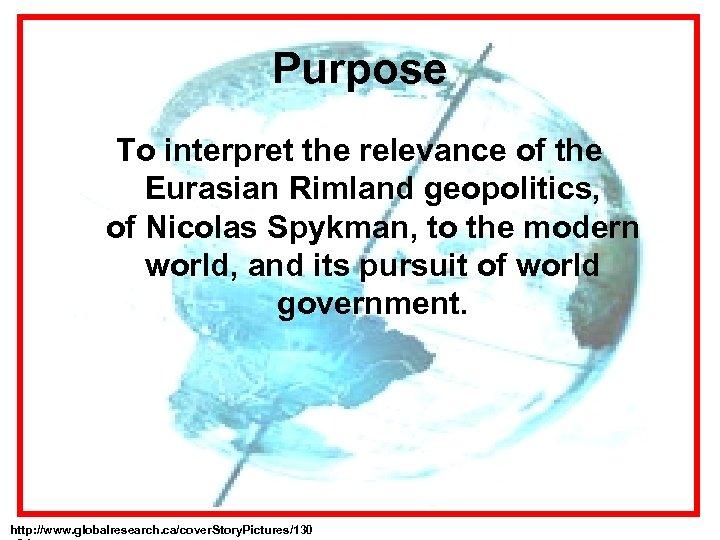 Purpose To interpret the relevance of the Eurasian Rimland geopolitics, of Nicolas Spykman, to