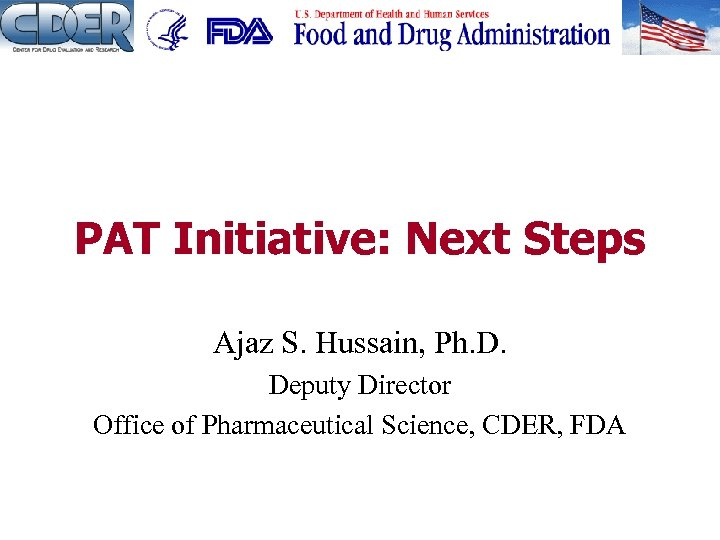 PAT Initiative: Next Steps Ajaz S. Hussain, Ph. D. Deputy Director Office of Pharmaceutical