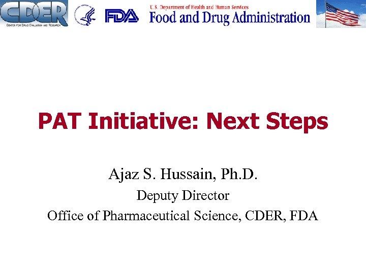 PAT Initiative: Next Steps Ajaz S. Hussain, Ph. D. Deputy Director Office of Pharmaceutical