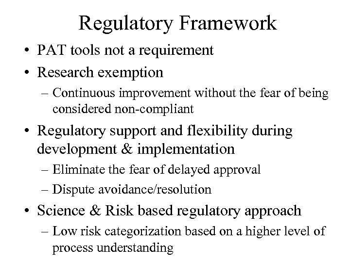 Regulatory Framework • PAT tools not a requirement • Research exemption – Continuous improvement