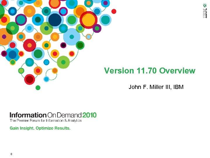 Version 11. 70 Overview John F. Miller III, IBM 0