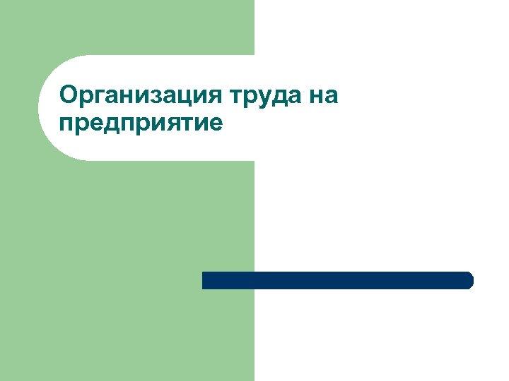 Организация труда на предприятие