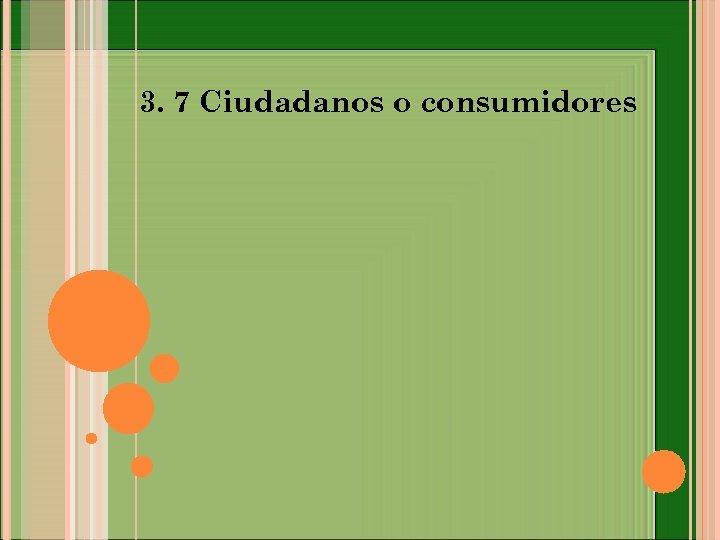 3. 7 Ciudadanos o consumidores