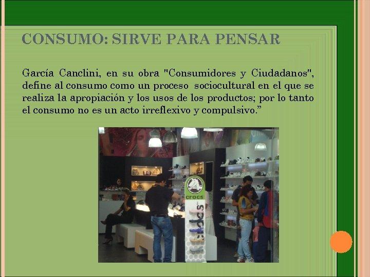 CONSUMO: SIRVE PARA PENSAR García Canclini, en su obra