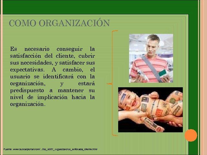 COMO ORGANIZACIÓN Es necesario conseguir la satisfacción del cliente, cubrir sus necesidades, y satisfacer