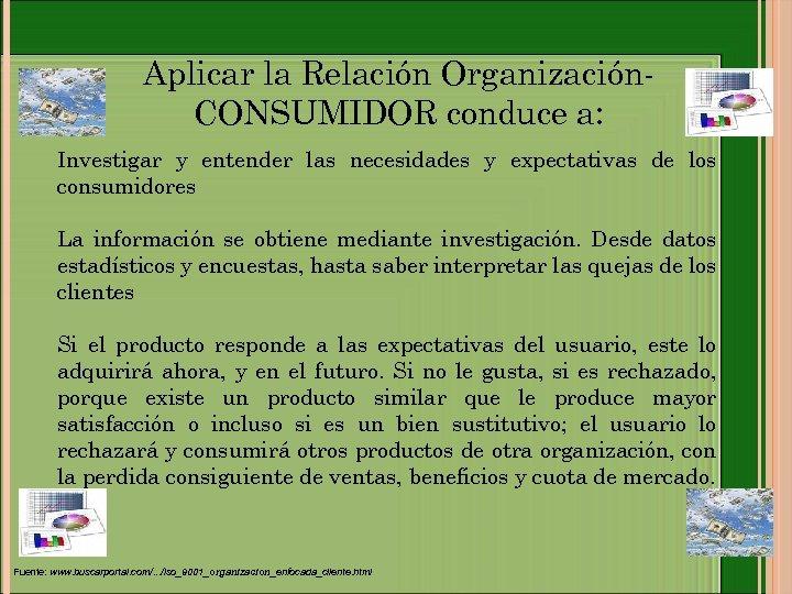 Aplicar la Relación Organización. CONSUMIDOR conduce a: Investigar y entender las necesidades y expectativas