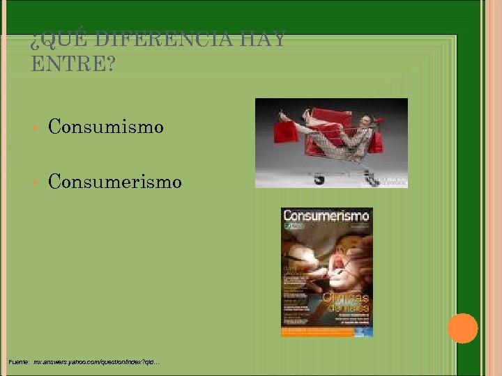 ¿QUÉ DIFERENCIA HAY ENTRE? • Consumismo • Consumerismo Fuente: mx. answers. yahoo. com/question/index? qid…