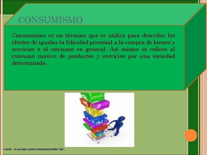 CONSUMISMO Consumismo es un término que se utiliza para describir los efectos de igualar