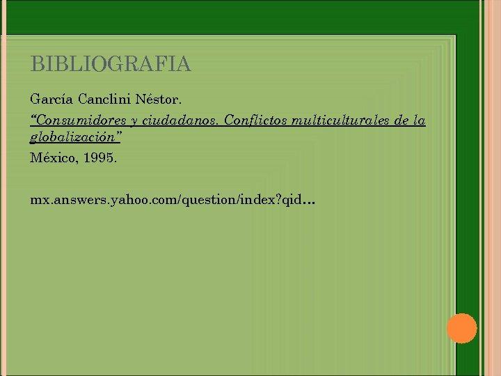 """BIBLIOGRAFIA García Canclini Néstor. """"Consumidores y ciudadanos. Conflictos multiculturales de la globalización"""" México, 1995."""