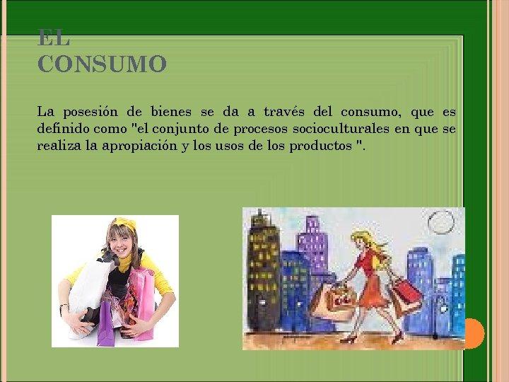 EL CONSUMO La posesión de bienes se da a través del consumo, que es