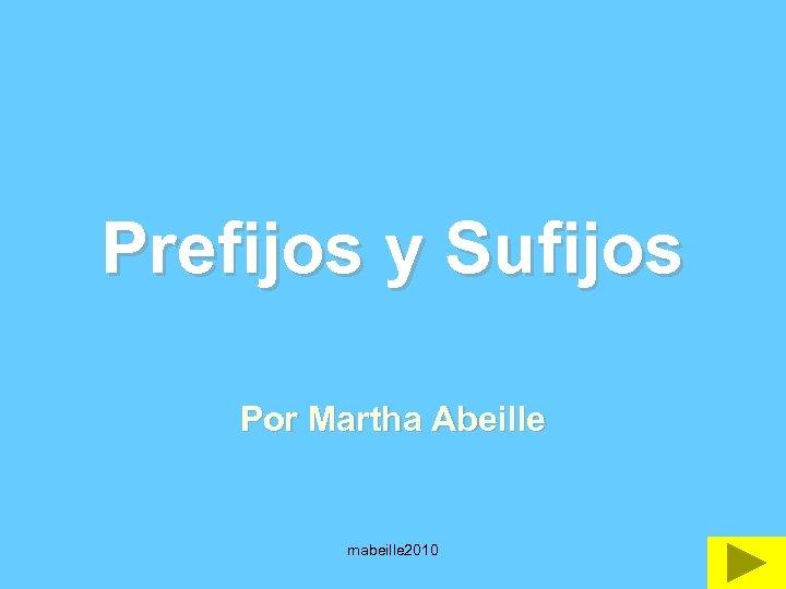 Prefijos y Sufijos Por Martha Abeille mabeille 2010