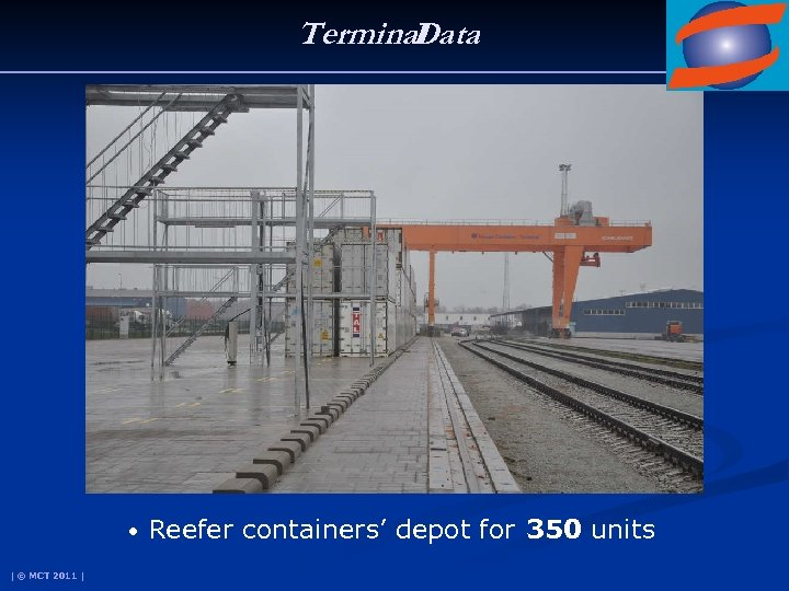 Terminal Data • Reefer containers' depot for 350 units | © MCT 2011 |