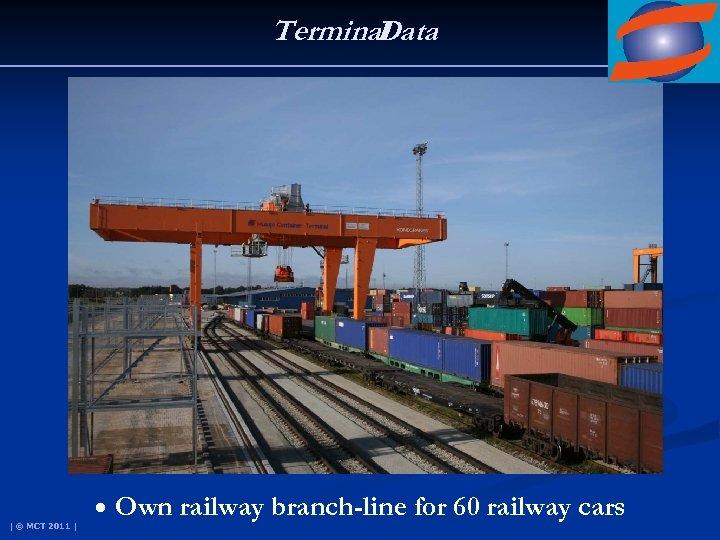 Terminal Data | © MCT 2011 | • Own railway branch-line for 60 railway