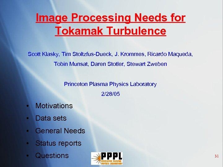 Image Processing Needs for Tokamak Turbulence Scott Klasky, Tim Stoltzfus-Dueck, J. Krommes, Ricardo Maqueda,