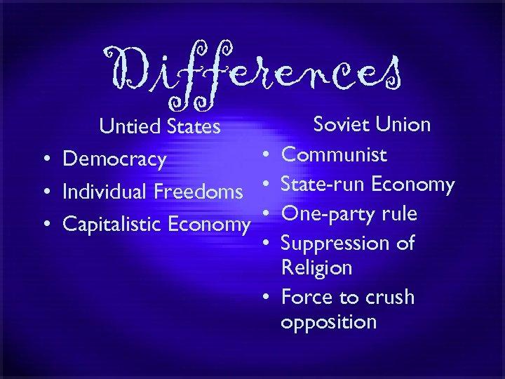 Differences Soviet Union Untied States • Communist • Democracy • Individual Freedoms • State-run