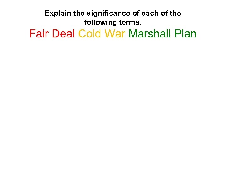 Explain the significance of each of the following terms. Fair Deal Cold War Marshall