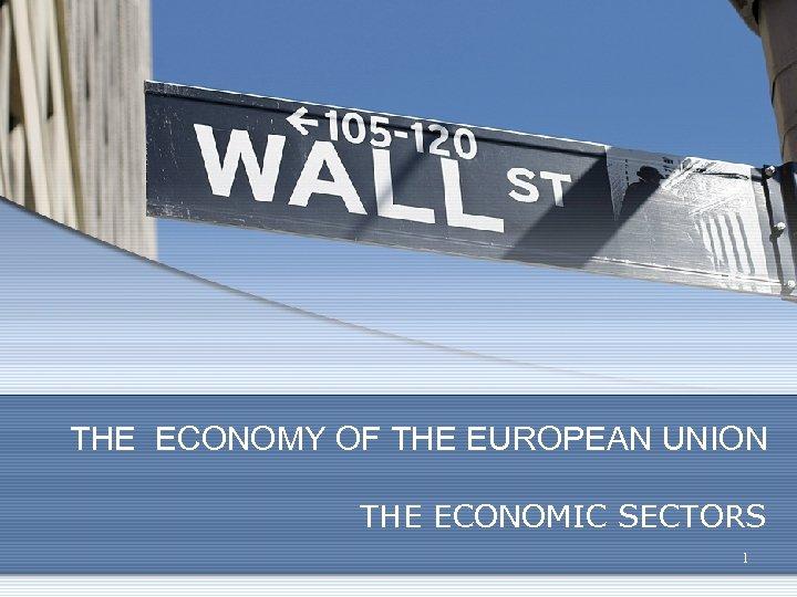 THE ECONOMY OF THE EUROPEAN UNION THE ECONOMIC SECTORS 1