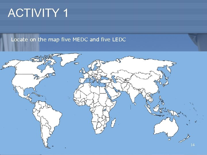 ACTIVITY 1 Locate on the map five MEDC and five LEDC 14