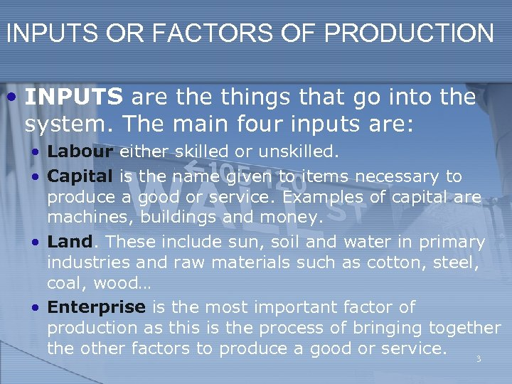 INPUTS OR FACTORS OF PRODUCTION • INPUTS are things that go into the system.