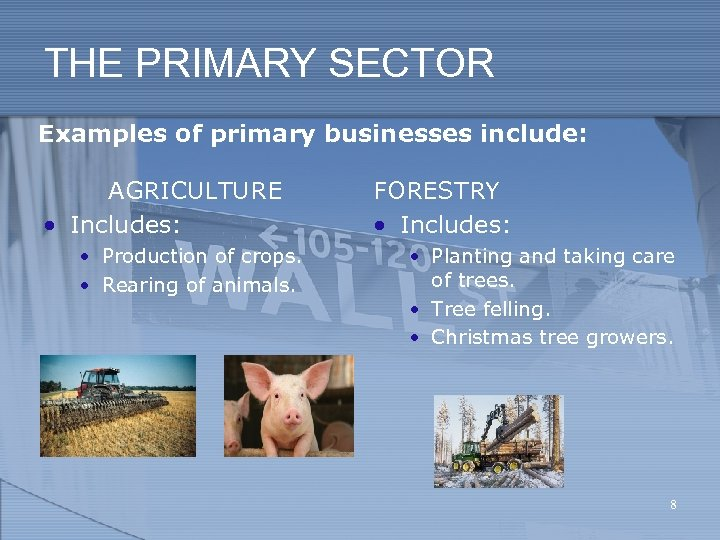 THE PRIMARY SECTOR Examples of primary businesses include: AGRICULTURE • Includes: • Production of
