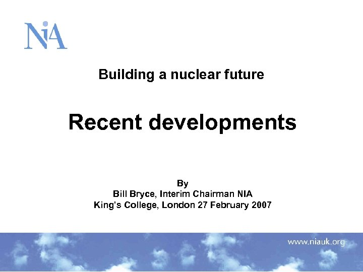 Building a nuclear future Recent developments By Bill Bryce, Interim Chairman NIA King's College,