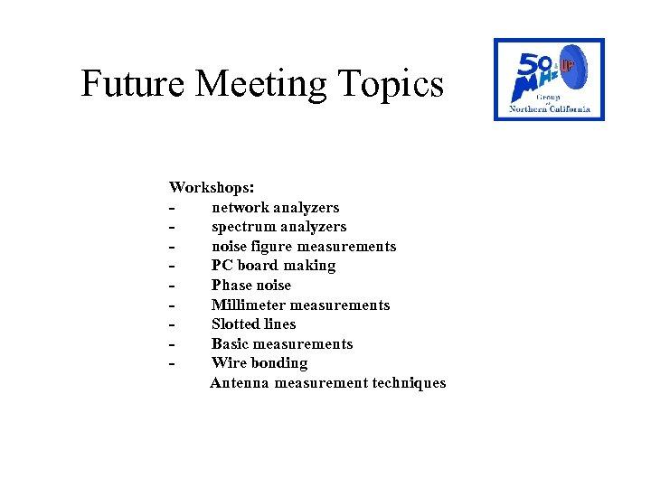 Future Meeting Topics Workshops: - network analyzers - spectrum analyzers - noise figure measurements