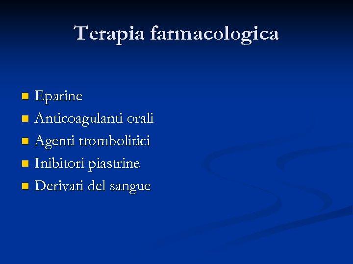 Terapia farmacologica Eparine n Anticoagulanti orali n Agenti trombolitici n Inibitori piastrine n Derivati
