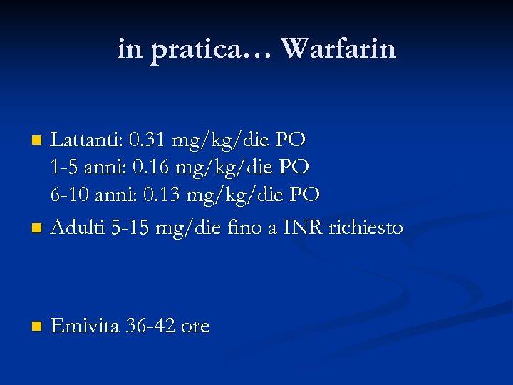 in pratica… Warfarin Lattanti: 0. 31 mg/kg/die PO 1 -5 anni: 0. 16 mg/kg/die