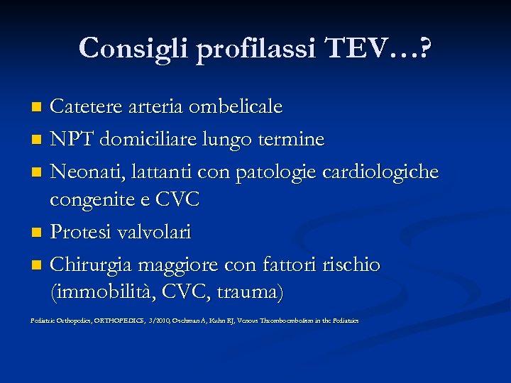 Consigli profilassi TEV…? Catetere arteria ombelicale n NPT domiciliare lungo termine n Neonati, lattanti