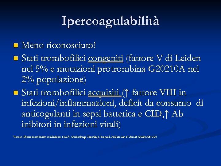 Ipercoagulabilità Meno riconosciuto! n Stati trombofilici congeniti (fattore V di Leiden nel 5% e
