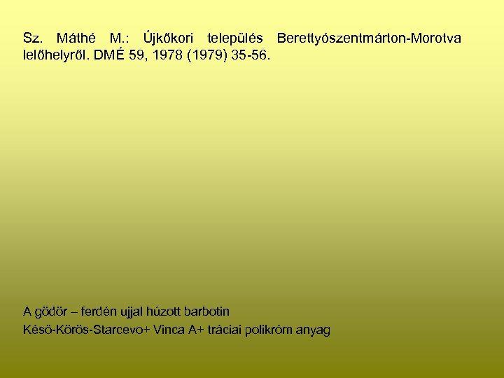 Sz. Máthé M. : Újkőkori település Berettyószentmárton-Morotva lelőhelyről. DMÉ 59, 1978 (1979) 35 -56.