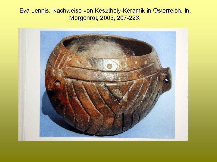 Eva Lennis: Nachweise von Keszthely-Keramik in Österreich. In: Morgenrot, 2003, 207 -223.