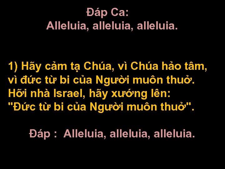 Ðáp Ca: Alleluia, alleluia. 1) Hãy cảm tạ Chúa, vì Chúa hảo tâm, vì