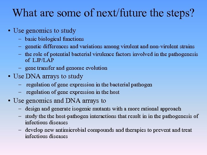 What are some of next/future the steps? • Use genomics to study – basic