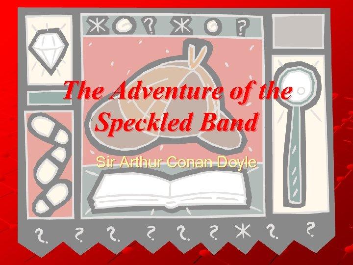 The Adventure of the Speckled Band Sir Arthur Conan Doyle