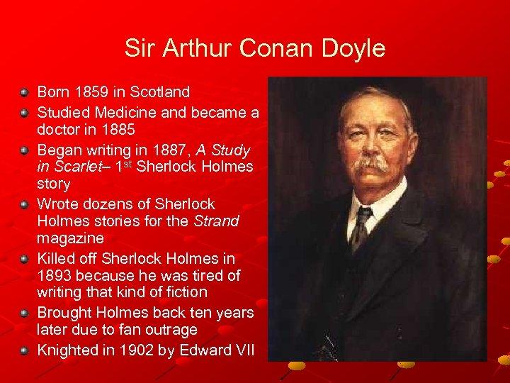 Sir Arthur Conan Doyle Born 1859 in Scotland Studied Medicine and became a doctor