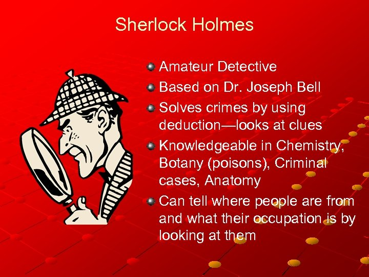 Sherlock Holmes Amateur Detective Based on Dr. Joseph Bell Solves crimes by using deduction—looks