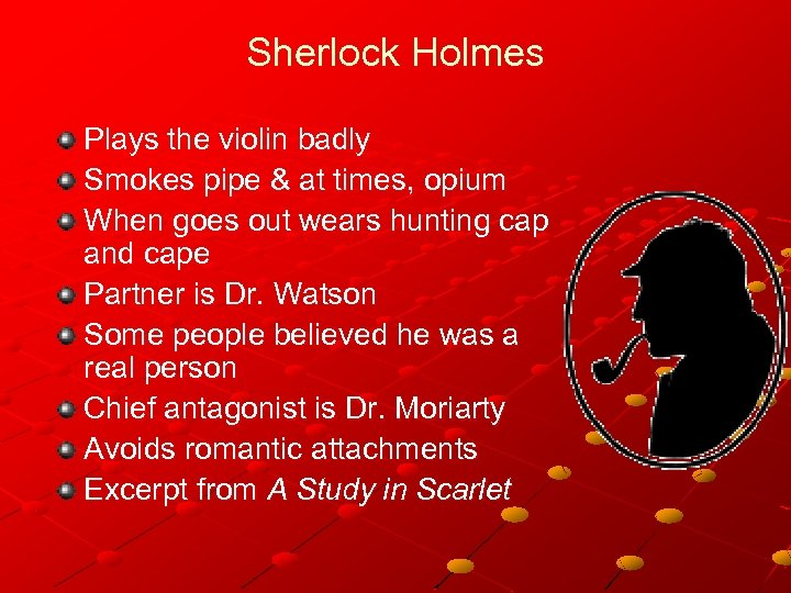 Sherlock Holmes Plays the violin badly Smokes pipe & at times, opium When goes
