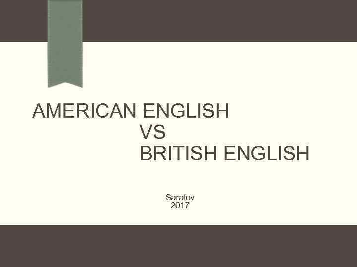 AMERICAN ENGLISH VS BRITISH ENGLISH Saratov 2017