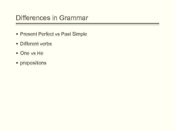 Differences in Grammar § Present Perfect vs Past Simple § Different verbs § One