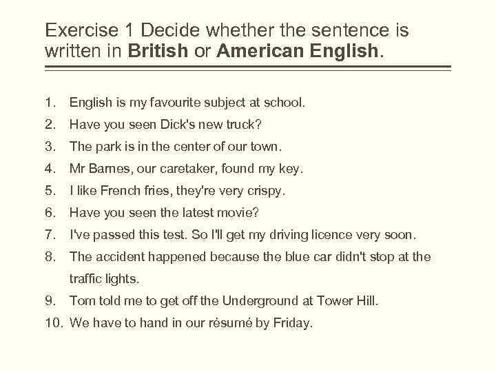 Exercise 1 Decide whether the sentence is written in British or American English. 1.