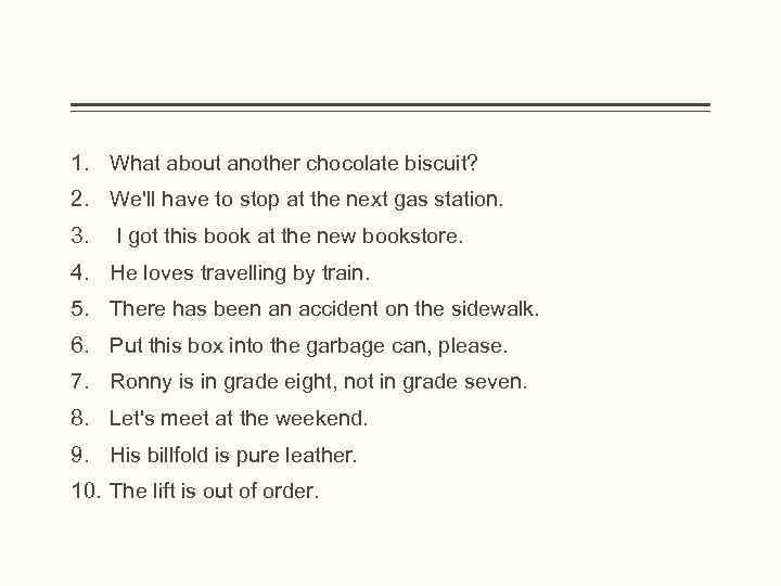 1. What about another chocolate biscuit? 2. We'll have to stop at the next