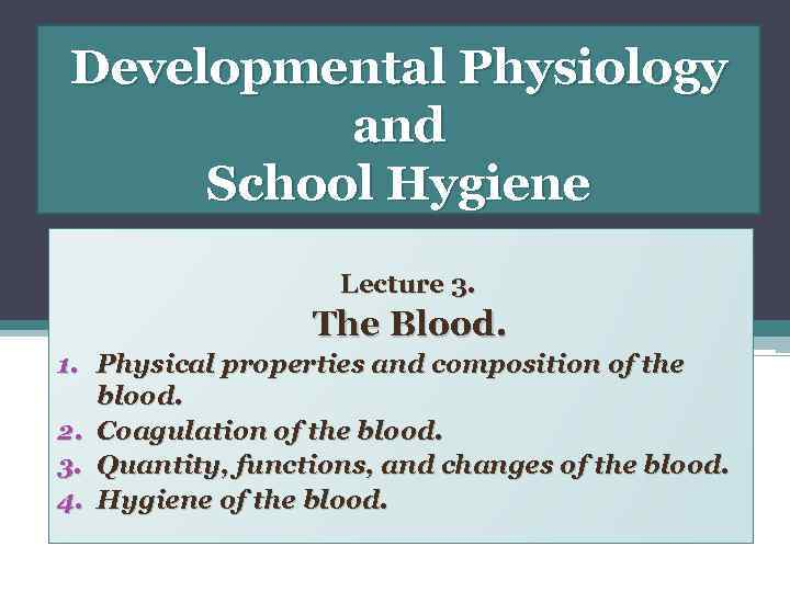 Developmental Physiology and School Hygiene Lecture 3. The Blood. 1. Physical properties and composition