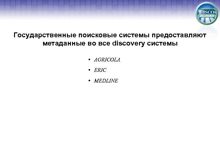 Государственные поисковые системы предоставляют метаданные во все discovery системы • AGRICOLA • ERIC •