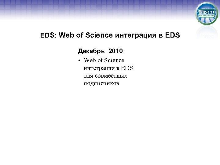 EDS: Web of Science интеграция в EDS Декабрь 2010 • Web of Science интеграция