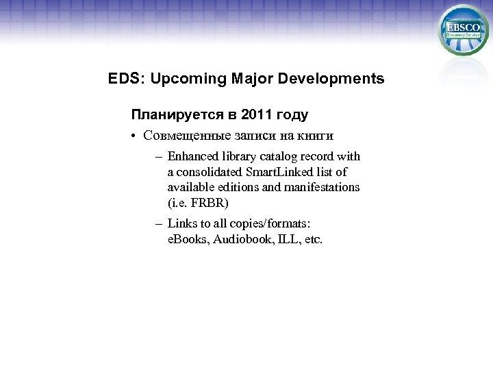 EDS: Upcoming Major Developments Планируется в 2011 году • Совмещенные записи на книги –