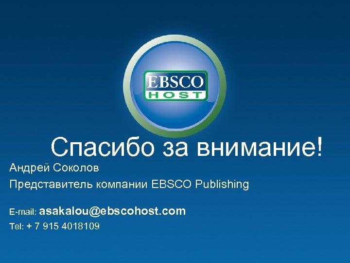 Спасибо за внимание! Андрей Соколов Представитель компании EBSCO Publishing E-mail: asakalou@ebscohost. com Tel: +