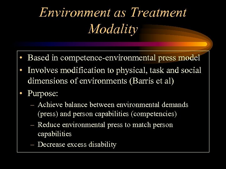 Environment as Treatment Modality • Based in competence-environmental press model • Involves modification to