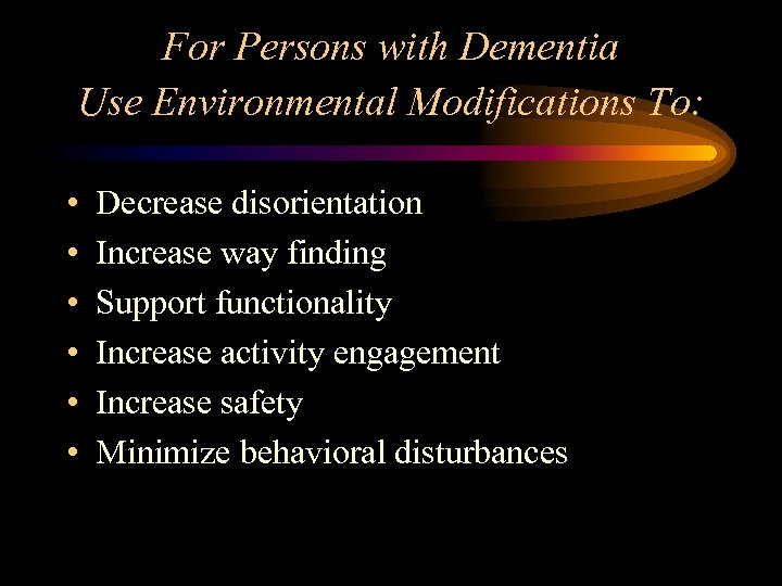 For Persons with Dementia Use Environmental Modifications To: • • • Decrease disorientation Increase